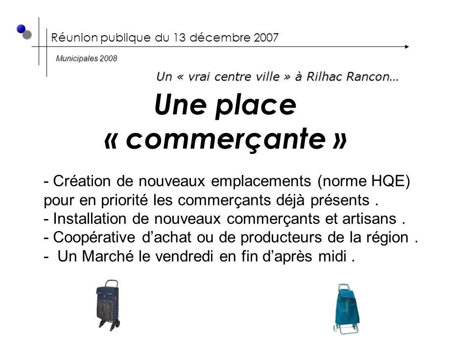 Réunion publique du 13 décembre 2007 Une place « commerçante » Un « vrai centre ville » à Rilhac Rancon… Municipales 2008 - Création de nouveaux emplacements (norme HQE) pour en priorité les commerçants déjà présents.