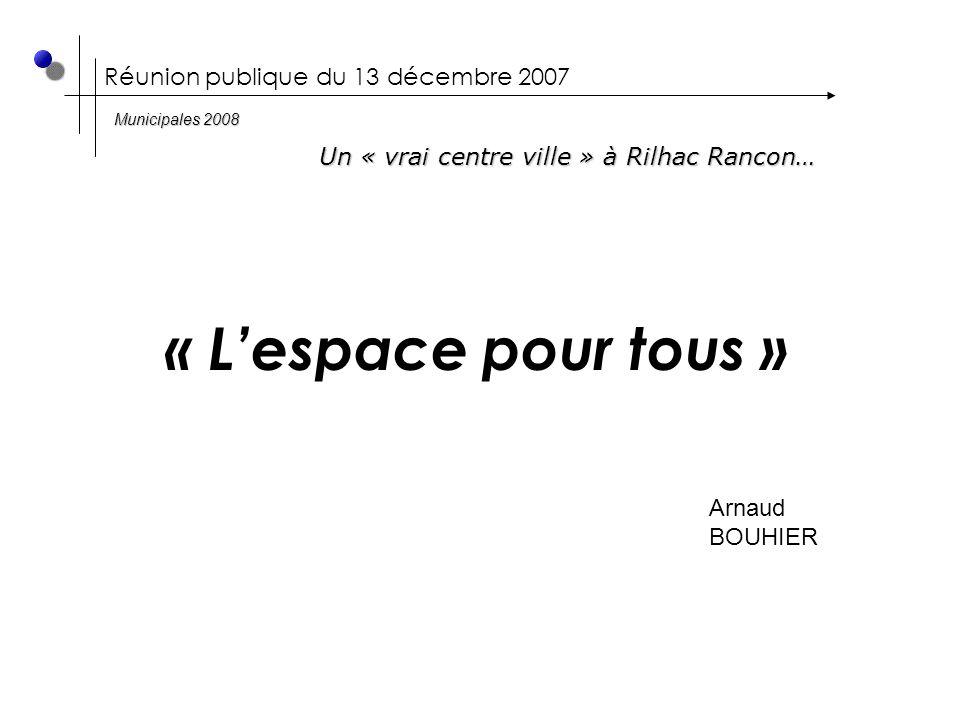 Réunion publique du 13 décembre 2007 « L'espace pour tous » Arnaud BOUHIER Un « vrai centre ville » à Rilhac Rancon… Municipales 2008