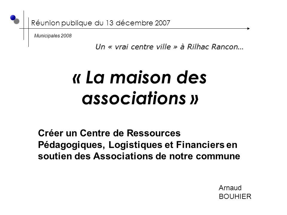 Réunion publique du 13 décembre 2007 « La maison des associations » Arnaud BOUHIER Un « vrai centre ville » à Rilhac Rancon… Municipales 2008 Créer un Centre de Ressources Pédagogiques, Logistiques et Financiers en soutien des Associations de notre commune