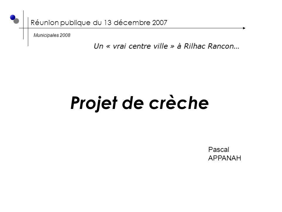 Réunion publique du 13 décembre 2007 Projet de crèche Pascal APPANAH Un « vrai centre ville » à Rilhac Rancon… Municipales 2008