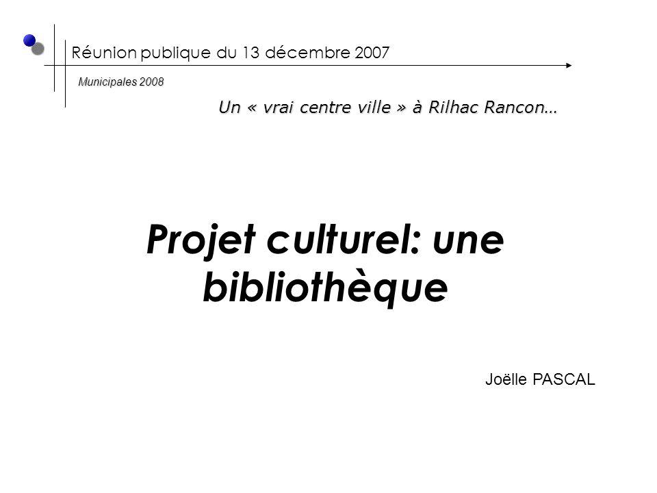 Réunion publique du 13 décembre 2007 Projet culturel: une bibliothèque Joëlle PASCAL Un « vrai centre ville » à Rilhac Rancon… Municipales 2008