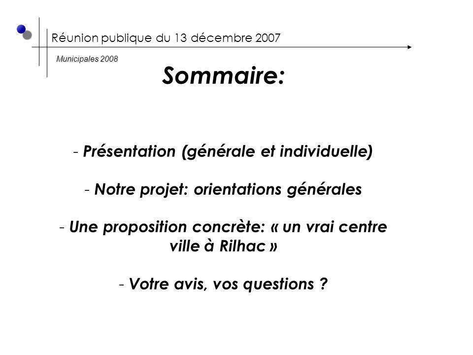Réunion publique du 13 décembre 2007 Sommaire: - Présentation (générale et individuelle) - Notre projet: orientations générales - Une proposition concrète: « un vrai centre ville à Rilhac » - Votre avis, vos questions .