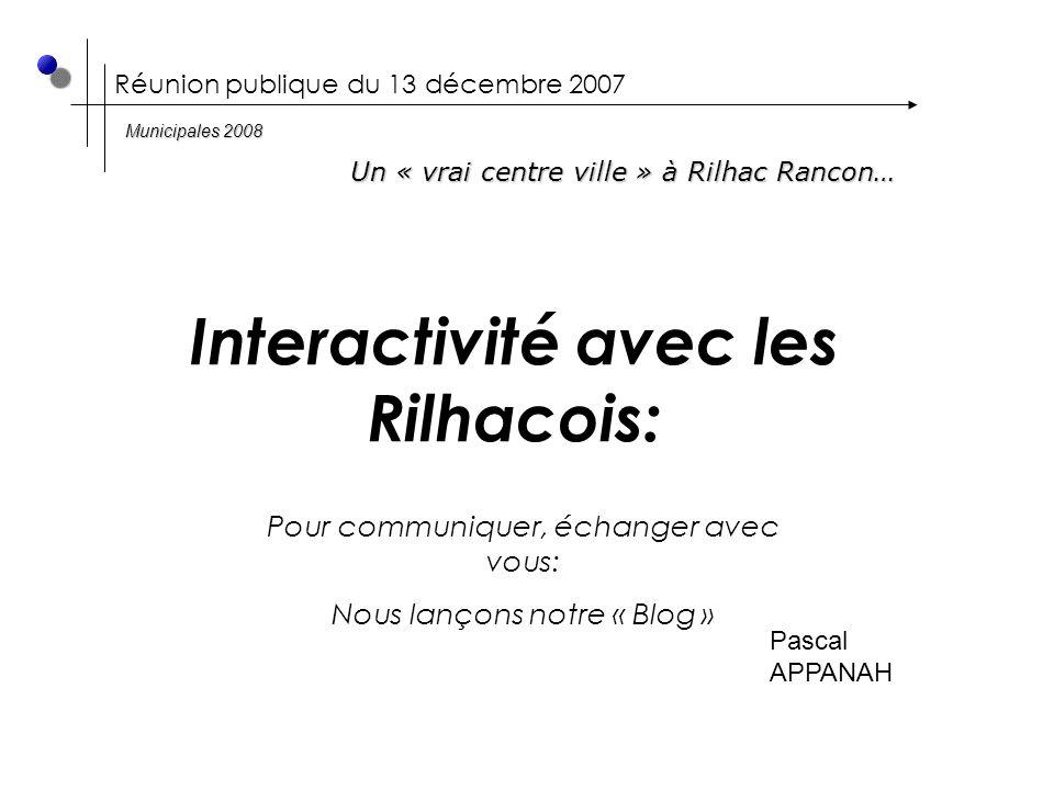 Réunion publique du 13 décembre 2007 Interactivité avec les Rilhacois: Un « vrai centre ville » à Rilhac Rancon… Municipales 2008 Pascal APPANAH Pour communiquer, échanger avec vous: Nous lançons notre « Blog »