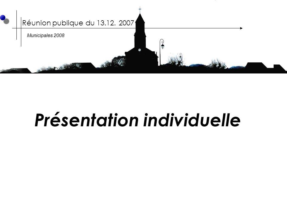 Présentation individuelle Réunion publique du 13.12. 2007 Municipales 2008