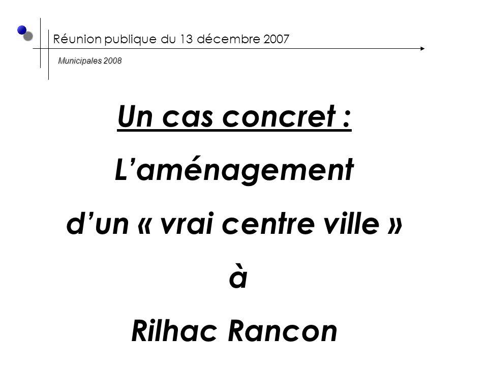 Réunion publique du 13 décembre 2007 Un cas concret : L'aménagement d'un « vrai centre ville » à Rilhac Rancon Municipales 2008