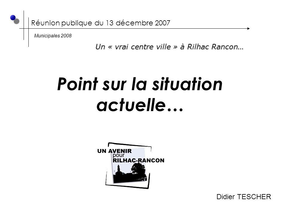 Réunion publique du 13 décembre 2007 Un « vrai centre ville » à Rilhac Rancon… Point sur la situation actuelle… Municipales 2008 Didier TESCHER