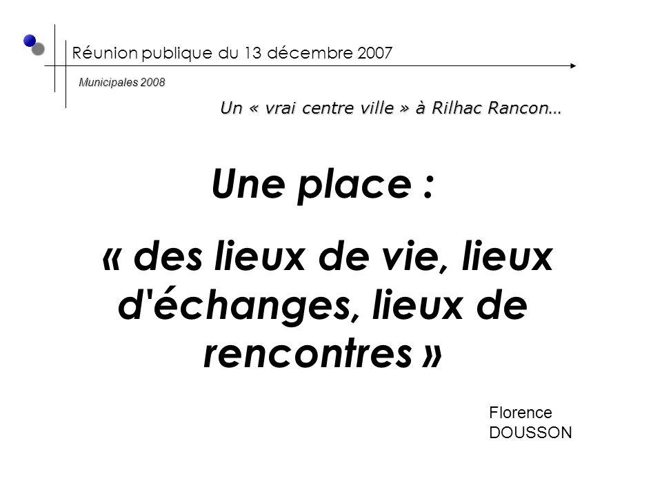 Réunion publique du 13 décembre 2007 Une place : « des lieux de vie, lieux d échanges, lieux de rencontres » Florence DOUSSON Un « vrai centre ville » à Rilhac Rancon… Municipales 2008