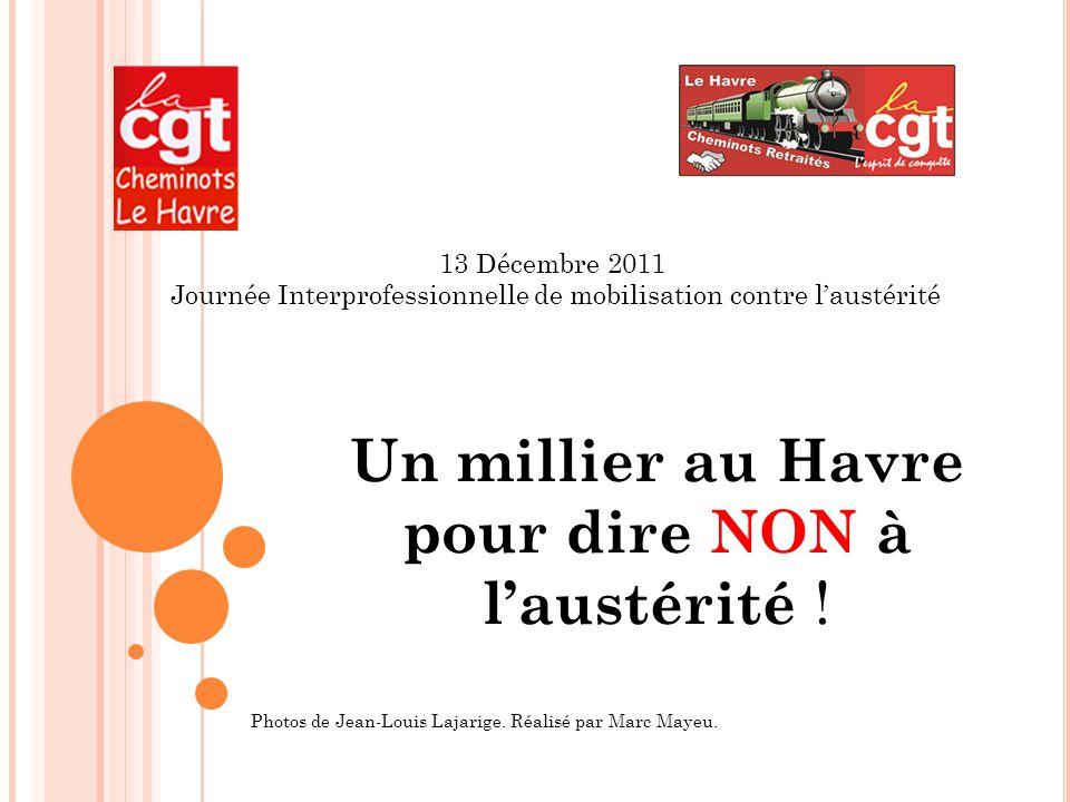 13 Décembre 2011 Journée Interprofessionnelle de mobilisation contre l'austérité Un millier au Havre pour dire NON à l'austérité .