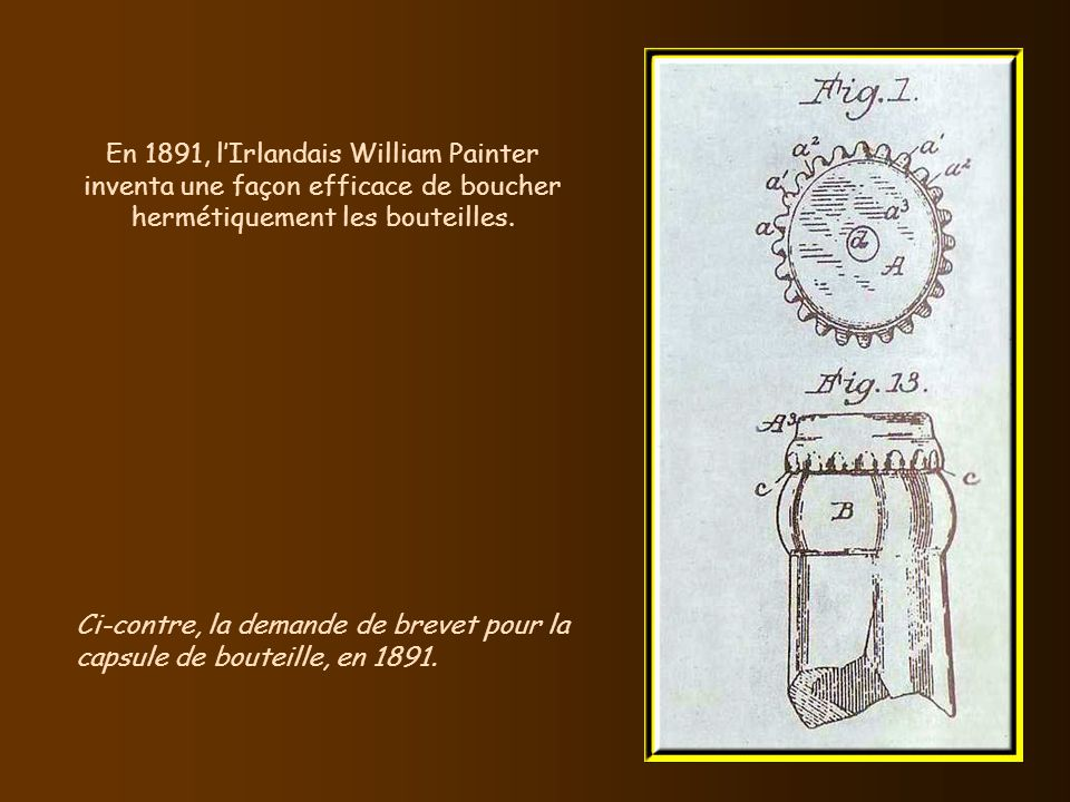 En 1891, l'Irlandais William Painter inventa une façon efficace de boucher hermétiquement les bouteilles.