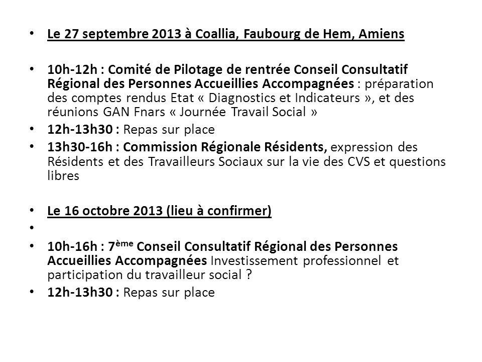 Le 27 septembre 2013 à Coallia, Faubourg de Hem, Amiens 10h-12h : Comité de Pilotage de rentrée Conseil Consultatif Régional des Personnes Accueillies Accompagnées : préparation des comptes rendus Etat « Diagnostics et Indicateurs », et des réunions GAN Fnars « Journée Travail Social » 12h-13h30 : Repas sur place 13h30-16h : Commission Régionale Résidents, expression des Résidents et des Travailleurs Sociaux sur la vie des CVS et questions libres Le 16 octobre 2013 (lieu à confirmer) 10h-16h : 7 ème Conseil Consultatif Régional des Personnes Accueillies Accompagnées Investissement professionnel et participation du travailleur social .