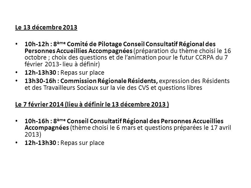 Le 13 décembre 2013 10h-12h : 8 ème Comité de Pilotage Conseil Consultatif Régional des Personnes Accueillies Accompagnées (préparation du thème choisi le 16 octobre ; choix des questions et de l'animation pour le futur CCRPA du 7 février 2013- lieu à définir) 12h-13h30 : Repas sur place 13h30-16h : Commission Régionale Résidents, expression des Résidents et des Travailleurs Sociaux sur la vie des CVS et questions libres Le 7 février 2014 (lieu à définir le 13 décembre 2013 ) 10h-16h : 8 ème Conseil Consultatif Régional des Personnes Accueillies Accompagnées (thème choisi le 6 mars et questions préparées le 17 avril 2013) 12h-13h30 : Repas sur place