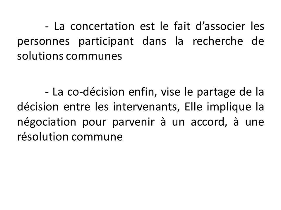 - La concertation est le fait d'associer les personnes participant dans la recherche de solutions communes - La co-décision enfin, vise le partage de la décision entre les intervenants, Elle implique la négociation pour parvenir à un accord, à une résolution commune