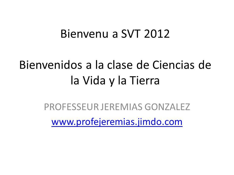 Bienvenu a SVT 2012 Bienvenidos a la clase de Ciencias de la Vida y la Tierra PROFESSEUR JEREMIAS GONZALEZ www.profejeremias.jimdo.com