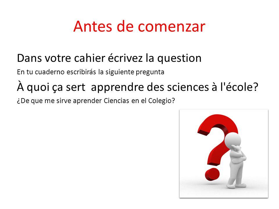 Antes de comenzar Dans votre cahier écrivez la question En tu cuaderno escribirás la siguiente pregunta À quoi ça sert apprendre des sciences à l'écol