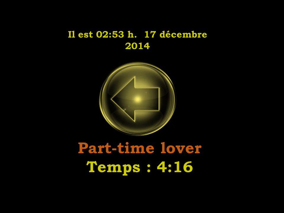 Il est 02:55 h. 17 décembre 2014 Part-time lover Temps : 4:16