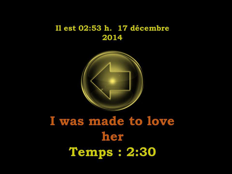 Il est 02:55 h. 17 décembre 2014 I was made to love her Temps : 2:30