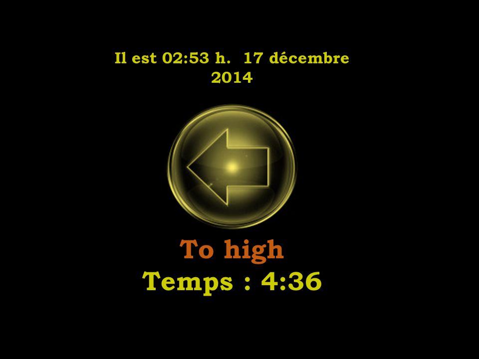 Il est 02:55 h. 17 décembre 2014 To high Temps : 4:36