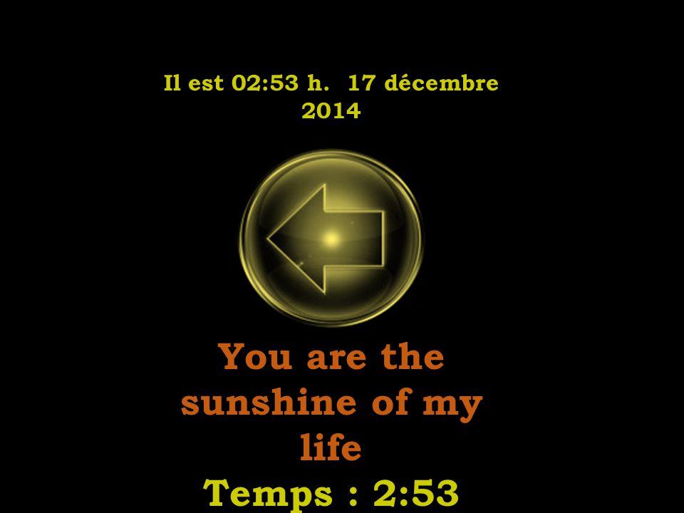Il est 02:55 h. 17 décembre 2014 You are the sunshine of my life Temps : 2:53