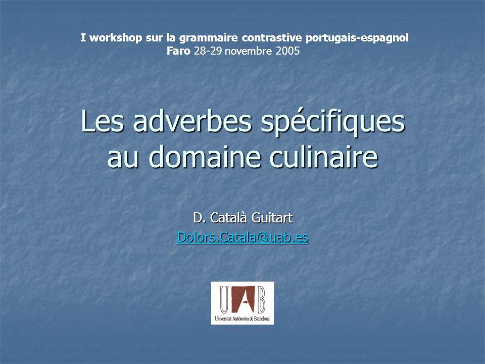Les adverbes spécifiques au domaine culinaire D. Català Guitart Dolors.Catala@uab.es I workshop sur la grammaire contrastive portugais-espagnol Faro 2