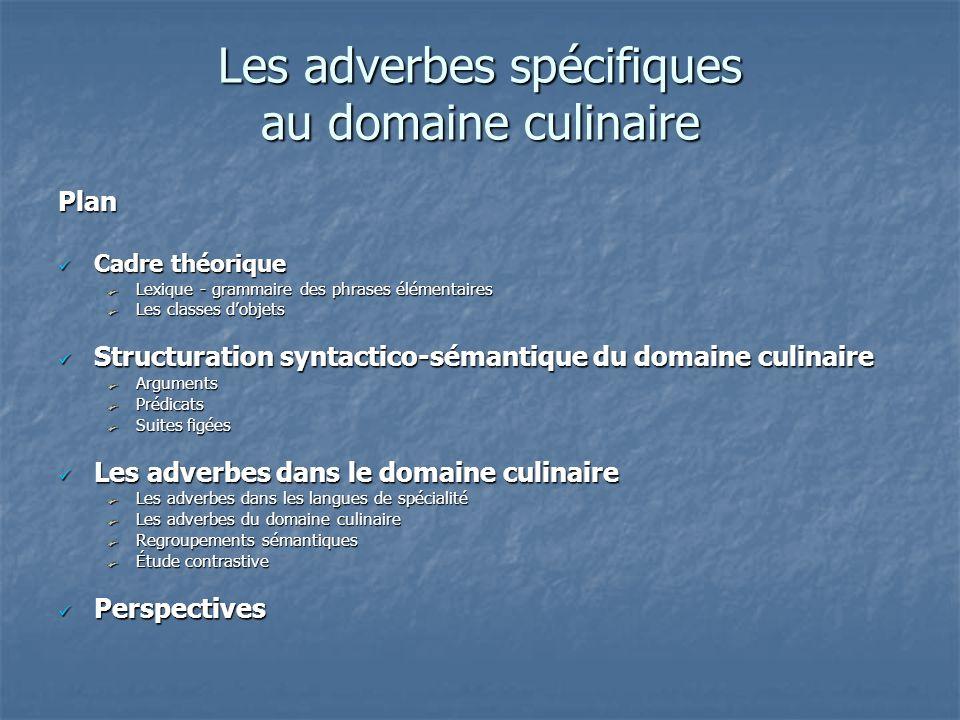 Les adverbes spécifiques au domaine culinaire Plan Cadre théorique Cadre théorique Lexique - grammaire des phrases élémentaires Les classes d'objets S