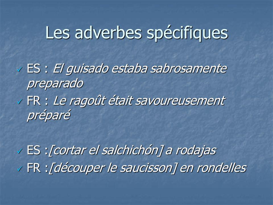 Les adverbes spécifiques ES : El guisado estaba sabrosamente preparado ES : El guisado estaba sabrosamente preparado FR : Le ragoût était savoureuseme