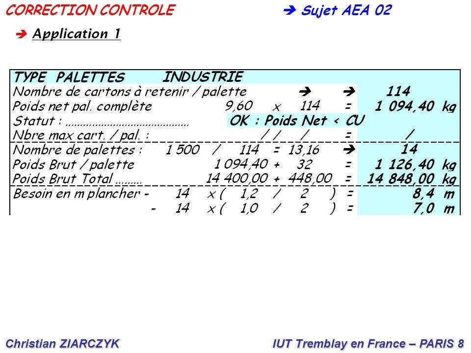Christian ZIARCZYK IUT Tremblay en France – PARIS 8  Sujet AEA 02CORRECTION CONTROLE A B C D E F G H  Lecture côté palette 80 cm A  5 largeurs (16 x 5) =.........................80 cm B  3 largeurs + 1 longueur : (16 x 3) + 28 =...76 cm C  1 largeur + 2 longueurs : 16 + (28 x 2) =...72 cm D  7 largeurs (16 x 7) =................112 cm  Lecture côté palette 120 cm E  5 largeurs + 1 longueur : (16 x 5) + 28 =...................108 cm F  4 largeurs + 2 longueurs : (16 x 4) + (28 x 2) =......120 cm G  2 largeurs + 3 longueurs : (16 x 2) + (28 x 3) =....116 cm H  4 longueurs : (28 x 4) =..........112 cm  A pplication 2