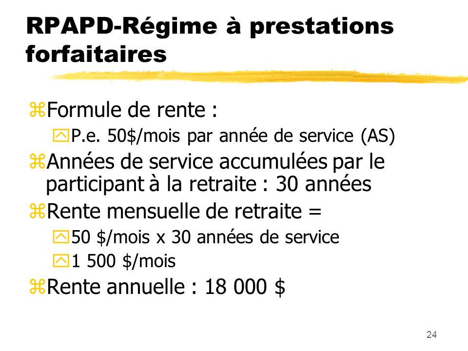 24 RPAPD-Régime à prestations forfaitaires zFormule de rente : yP.e. 50$/mois par année de service (AS) zAnnées de service accumulées par le participa