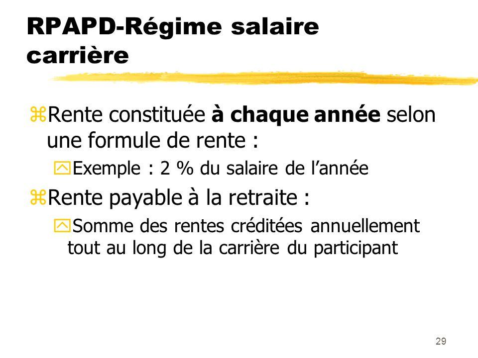 29 RPAPD-Régime salaire carrière zRente constituée à chaque année selon une formule de rente : yExemple : 2 % du salaire de l'année zRente payable à l