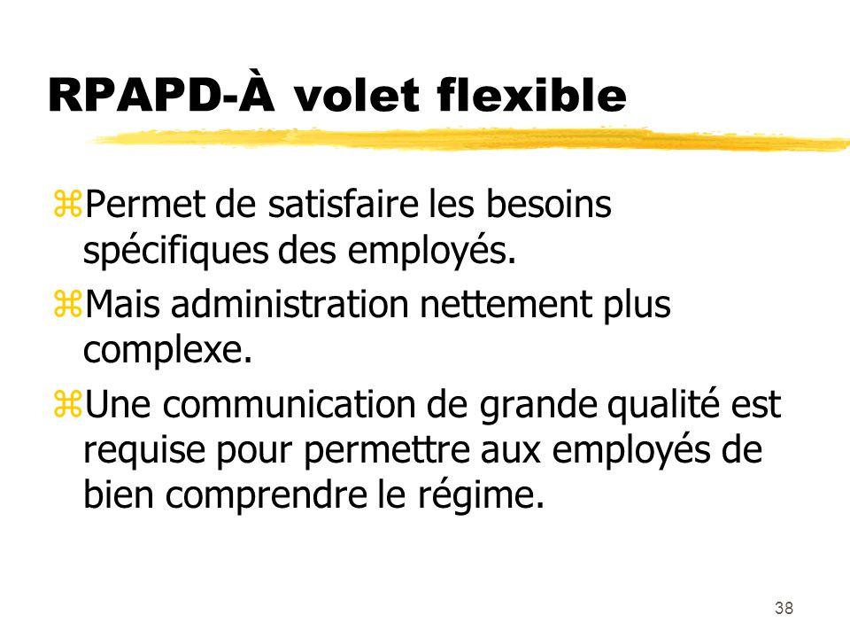 38 RPAPD-À volet flexible zPermet de satisfaire les besoins spécifiques des employés. zMais administration nettement plus complexe. zUne communication