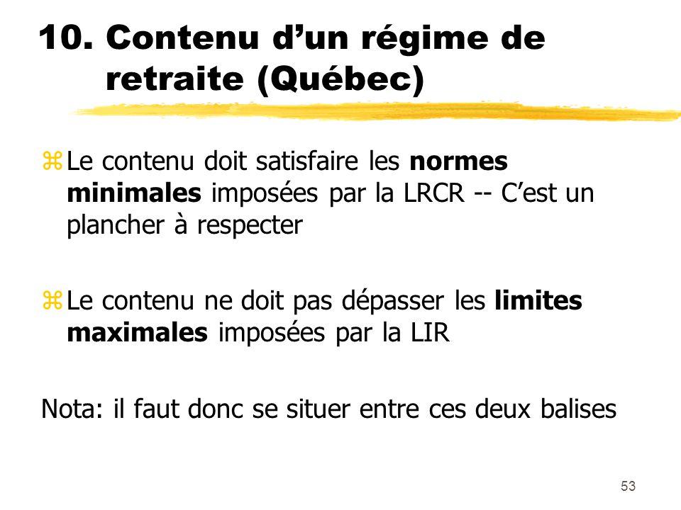 53 10. Contenu d'un régime de retraite (Québec) zLe contenu doit satisfaire les normes minimales imposées par la LRCR -- C'est un plancher à respecter