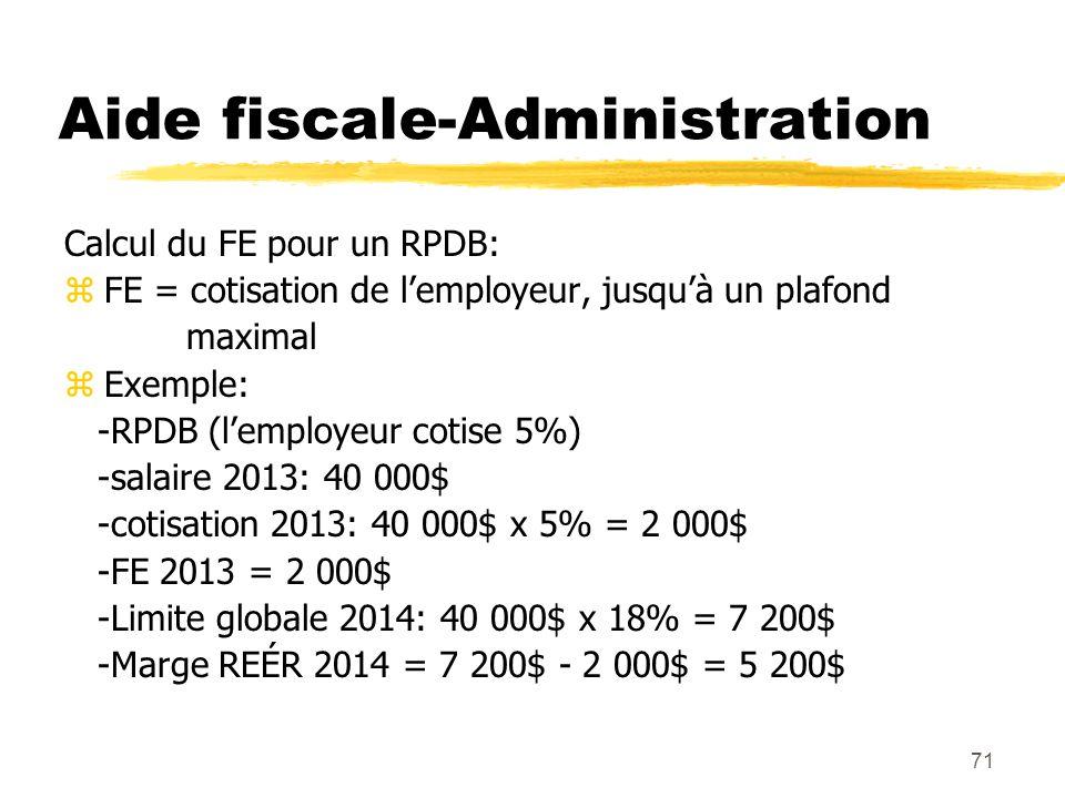 71 Aide fiscale-Administration Calcul du FE pour un RPDB: zFE = cotisation de l'employeur, jusqu'à un plafond maximal zExemple: -RPDB (l'employeur cot