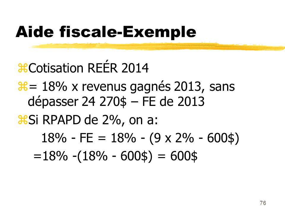 76 Aide fiscale-Exemple zCotisation REÉR 2014 z= 18% x revenus gagnés 2013, sans dépasser 24 270$ – FE de 2013 zSi RPAPD de 2%, on a: 18% - FE = 18% -