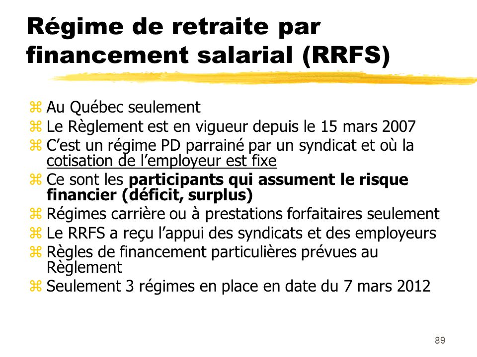 89 Régime de retraite par financement salarial (RRFS) zAu Québec seulement zLe Règlement est en vigueur depuis le 15 mars 2007 zC'est un régime PD par