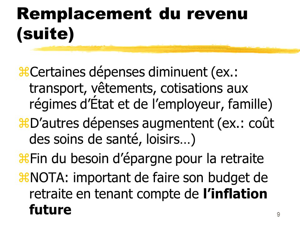 9 Remplacement du revenu (suite) zCertaines dépenses diminuent (ex.: transport, vêtements, cotisations aux régimes d'État et de l'employeur, famille)