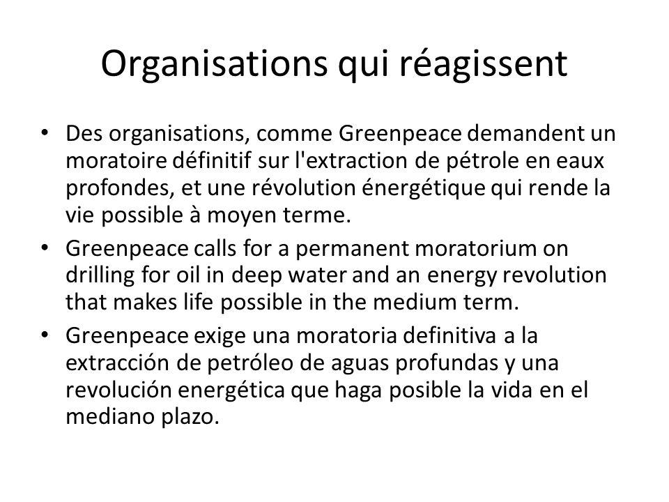 Organisations qui réagissent Des organisations, comme Greenpeace demandent un moratoire définitif sur l extraction de pétrole en eaux profondes, et une révolution énergétique qui rende la vie possible à moyen terme.