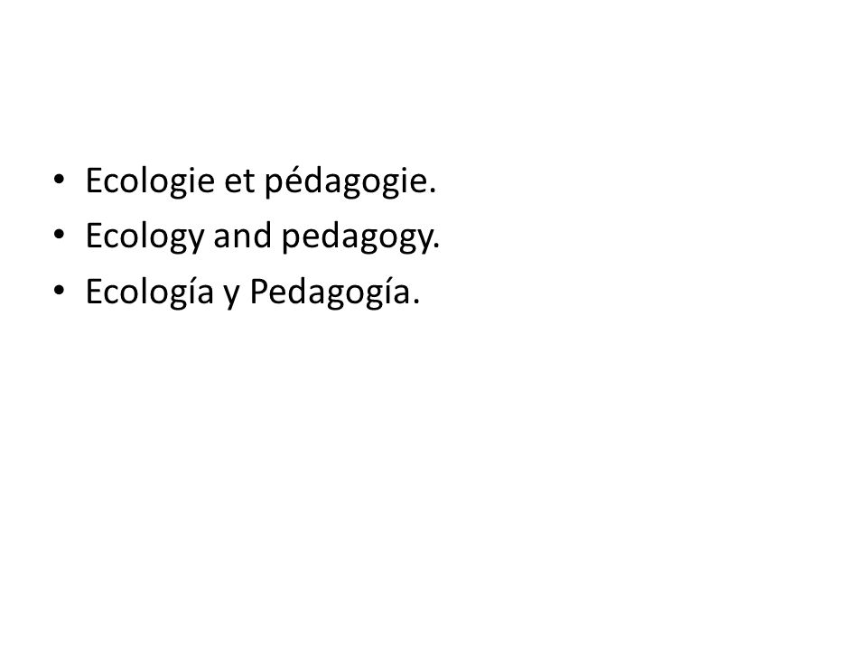 Ecologie et pédagogie. Ecology and pedagogy. Ecología y Pedagogía.