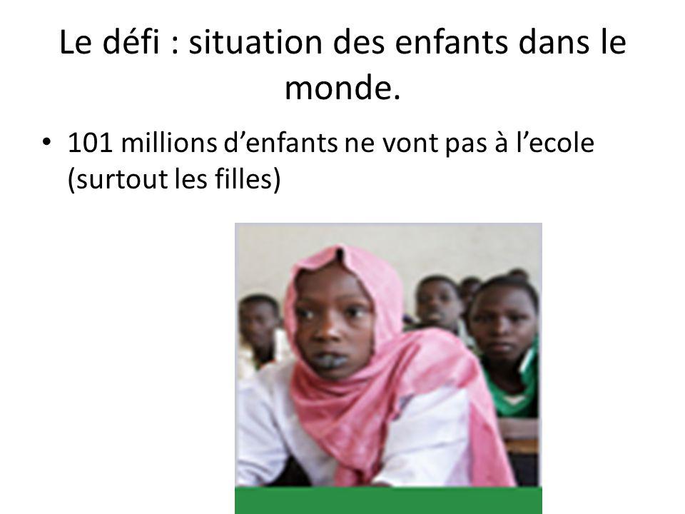 Le défi : situation des enfants dans le monde. 101 millions d'enfants ne vont pas à l'ecole (surtout les filles)