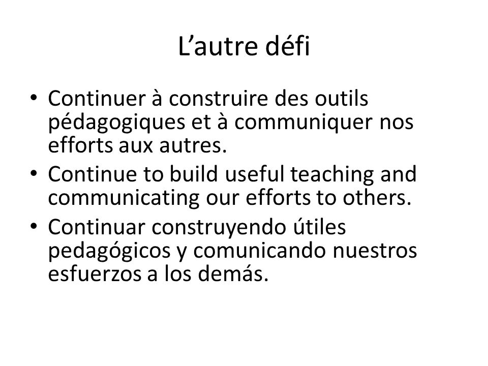L'autre défi Continuer à construire des outils pédagogiques et à communiquer nos efforts aux autres. Continue to build useful teaching and communicati