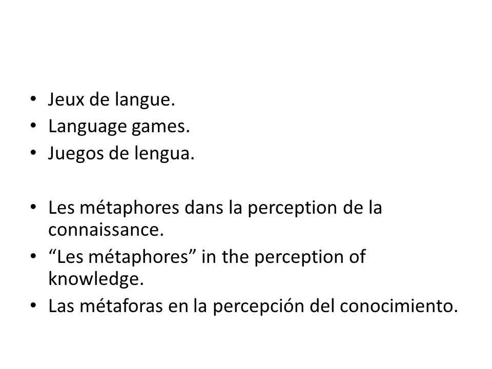 "Jeux de langue. Language games. Juegos de lengua. Les métaphores dans la perception de la connaissance. ""Les métaphores"" in the perception of knowledg"
