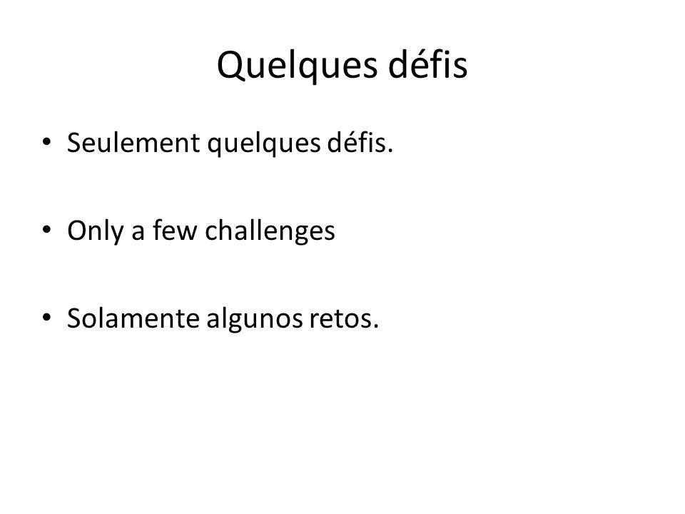 Quelques défis Seulement quelques défis. Only a few challenges Solamente algunos retos.