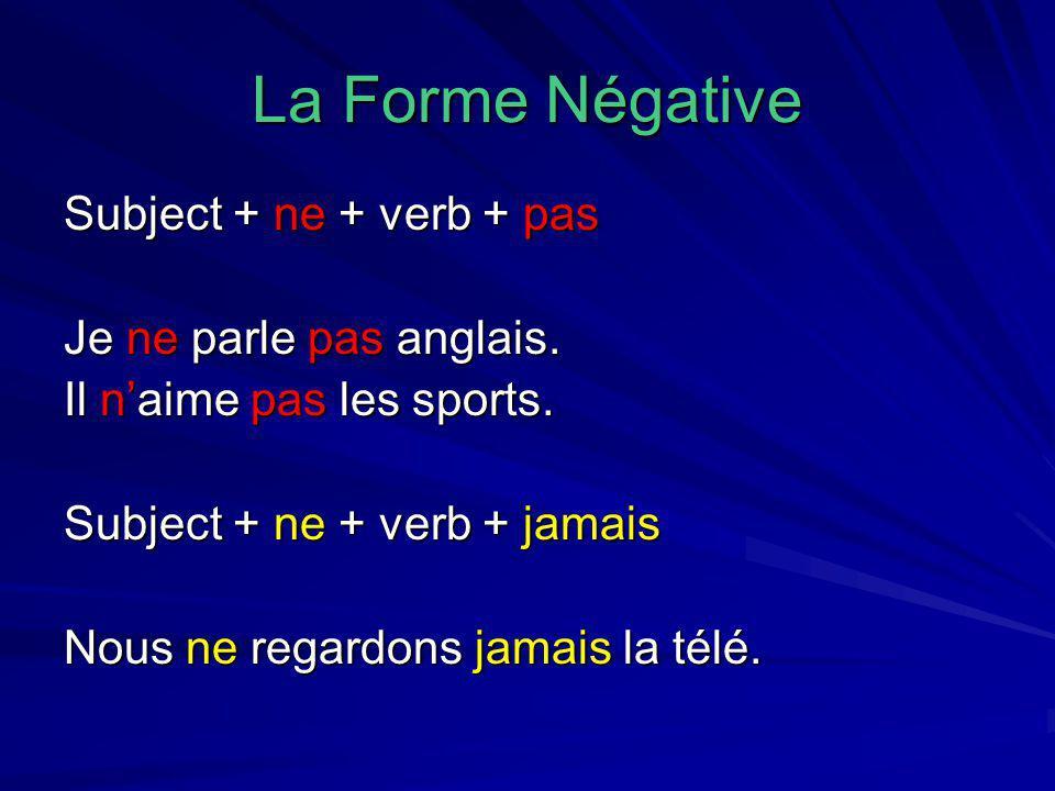 La Forme Négative Subject + ne + verb + pas Je ne parle pas anglais. Il n'aime pas les sports. Subject + ne + verb + jamais Nous ne regardons jamais l