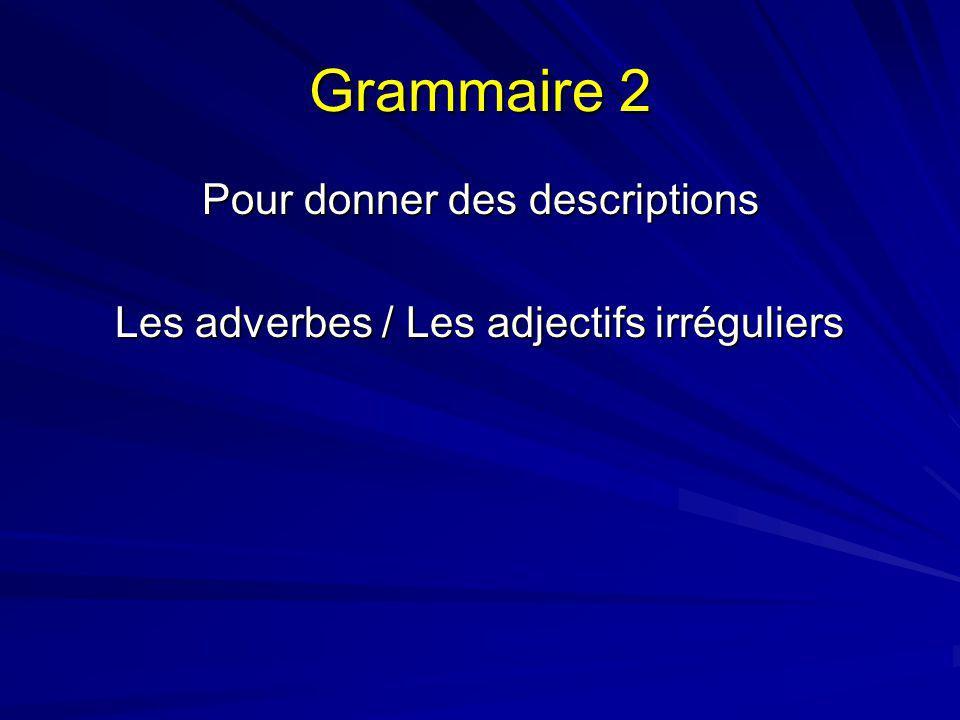Grammaire 2 Pour donner des descriptions Les adverbes / Les adjectifs irréguliers