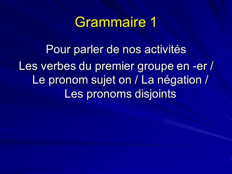 Grammaire 1 Pour parler de nos activités Les verbes du premier groupe en -er / Le pronom sujet on / La négation / Les pronoms disjoints