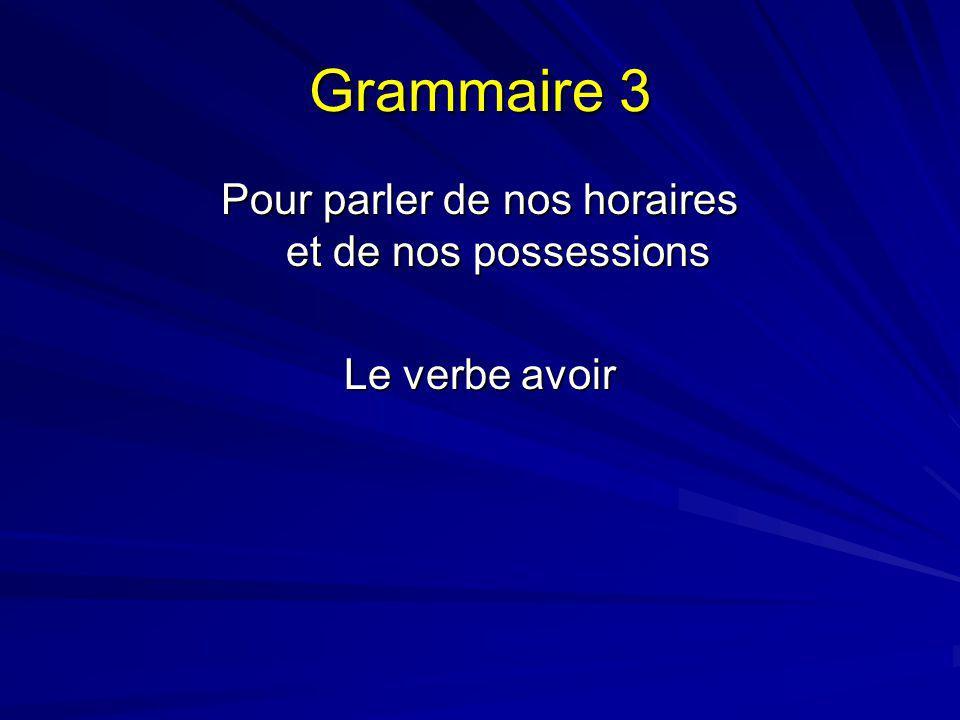 Grammaire 3 Pour parler de nos horaires et de nos possessions Le verbe avoir