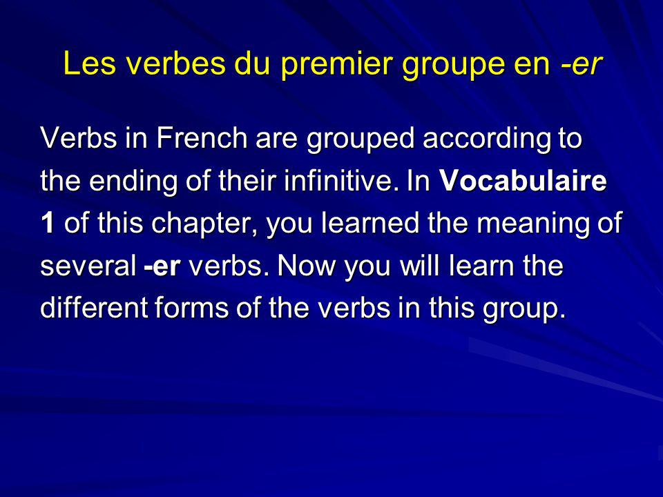 Les verbes du premier groupe en -er Verbs in French are grouped according to the ending of their infinitive.