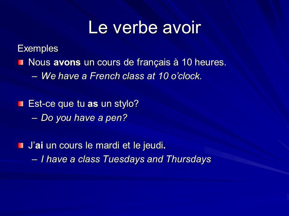 Le verbe avoir Exemples Nous avons un cours de français à 10 heures. –We have a French class at 10 o'clock. Est-ce que tu as un stylo? –Do you have a