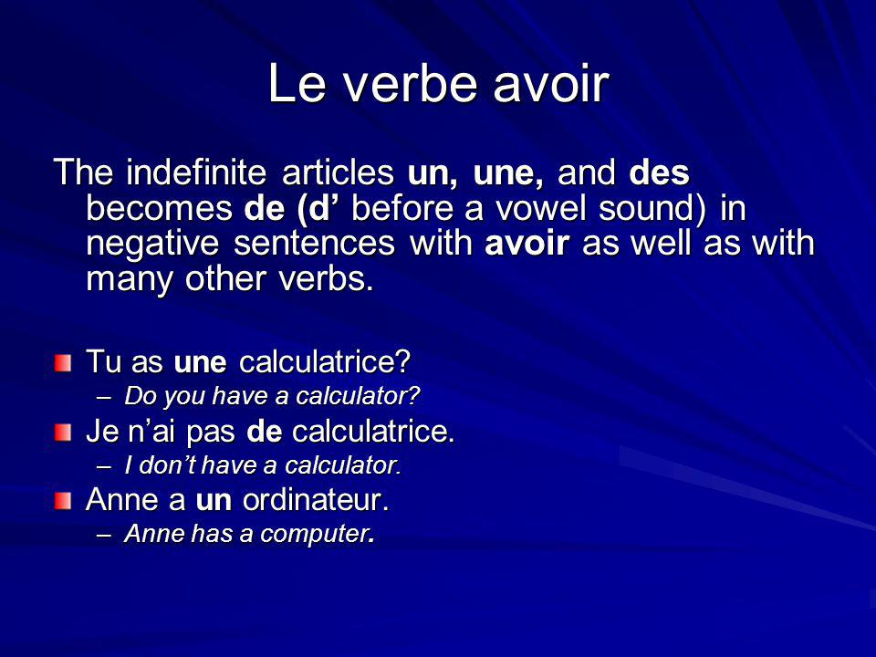 Le verbe avoir The indefinite articles un, une, and des becomes de (d' before a vowel sound) in negative sentences with avoir as well as with many other verbs.