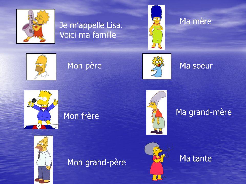Je m'appelle Lisa. Voici ma famille Ma mère Mon père Mon frère Mon grand-père Ma soeur Ma grand-mère Ma tante