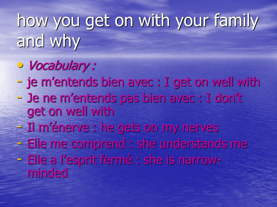 how you get on with your family and why Vocabulary : Vocabulary : - je m'entends bien avec : I get on well with - Je ne m'entends pas bien avec : I don't get on well with - Il m'énerve : he gets on my nerves - Elle me comprend : she understands me - Elle a l'esprit fermé : she is narrow- minded