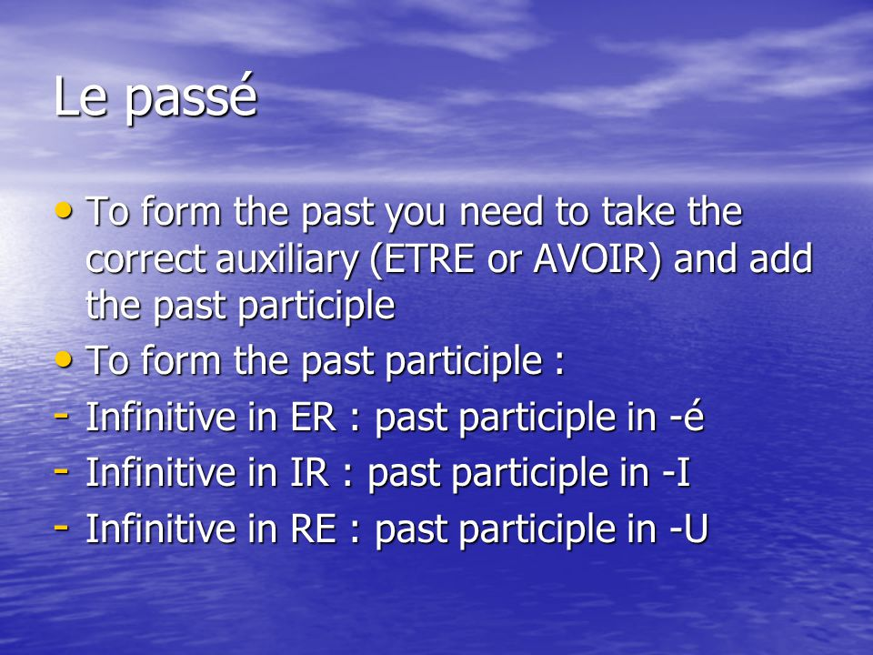 Le passé To form the past you need to take the correct auxiliary (ETRE or AVOIR) and add the past participle To form the past you need to take the correct auxiliary (ETRE or AVOIR) and add the past participle To form the past participle : To form the past participle : - Infinitive in ER : past participle in -é - Infinitive in IR : past participle in -I - Infinitive in RE : past participle in -U